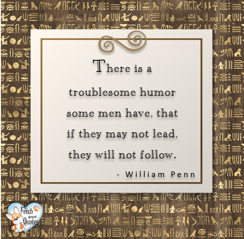 There is a troublesome humor some men have, that if they may not lead, they will not follow. - William Penn, Leadership quotes, illustrated leadership quote, leadership photo quote