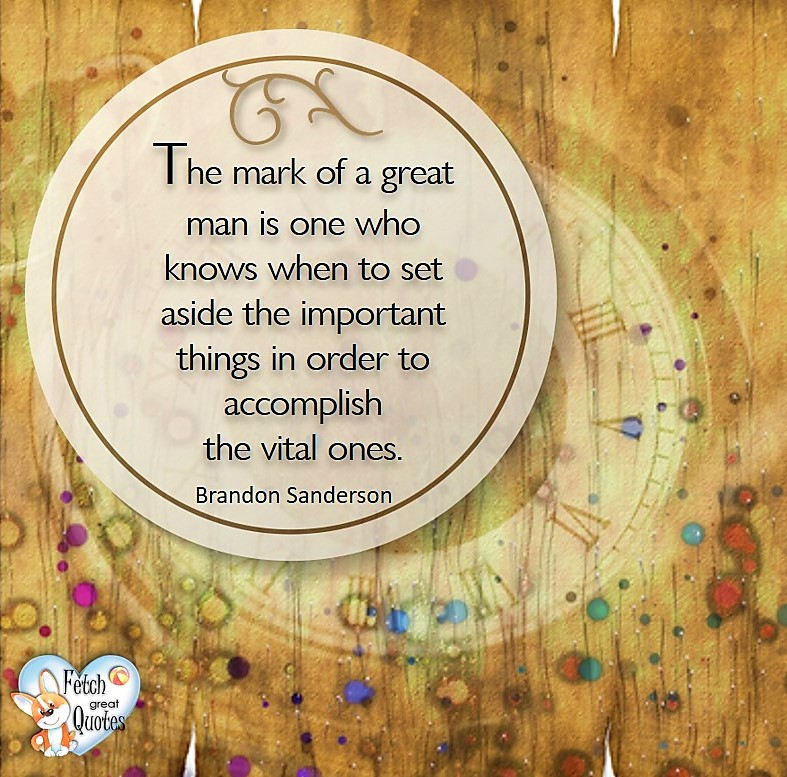 The mark of a great man is one who knows when to set aside the important things in order to accomplish the vital ones. - Brandon Sanderson, Leadership quotes, illustrated leadership quote, leadership photo quote