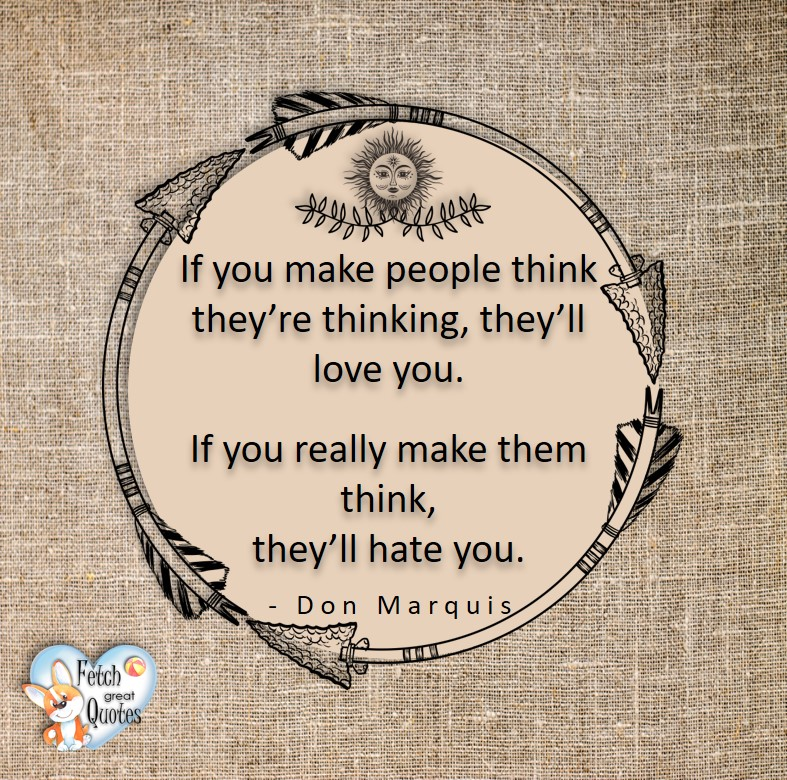 If you make people think they're thinking, they'll love you. If you really make them think, they'll hate you. - Don Marquis, Leadership quotes, illustrated leadership quote, leadership photo quote