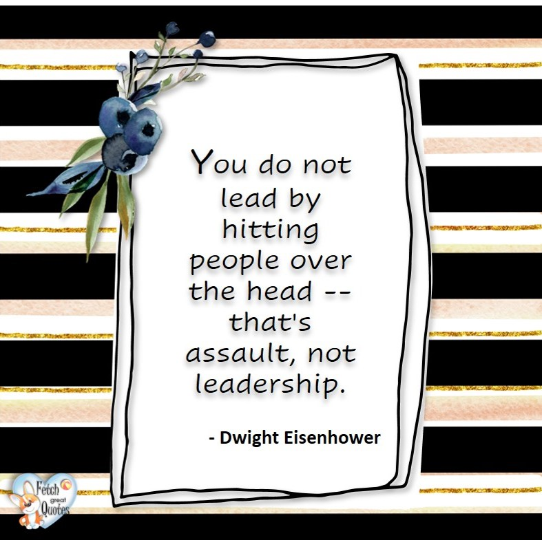 You do not lead by hitting people over the head. That's assault, not leadership. - Dwight D Eisenhower, Leadership quotes, illustrated leadership quote, leadership photo quote