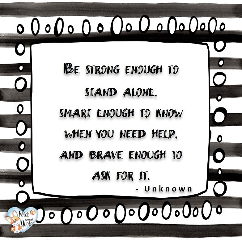 Be strong enough to stand alone, smart enough to know when you need help, and brave enough to ask for it. - unknown, Leadership quotes, illustrated leadership quote, leadership photo quote