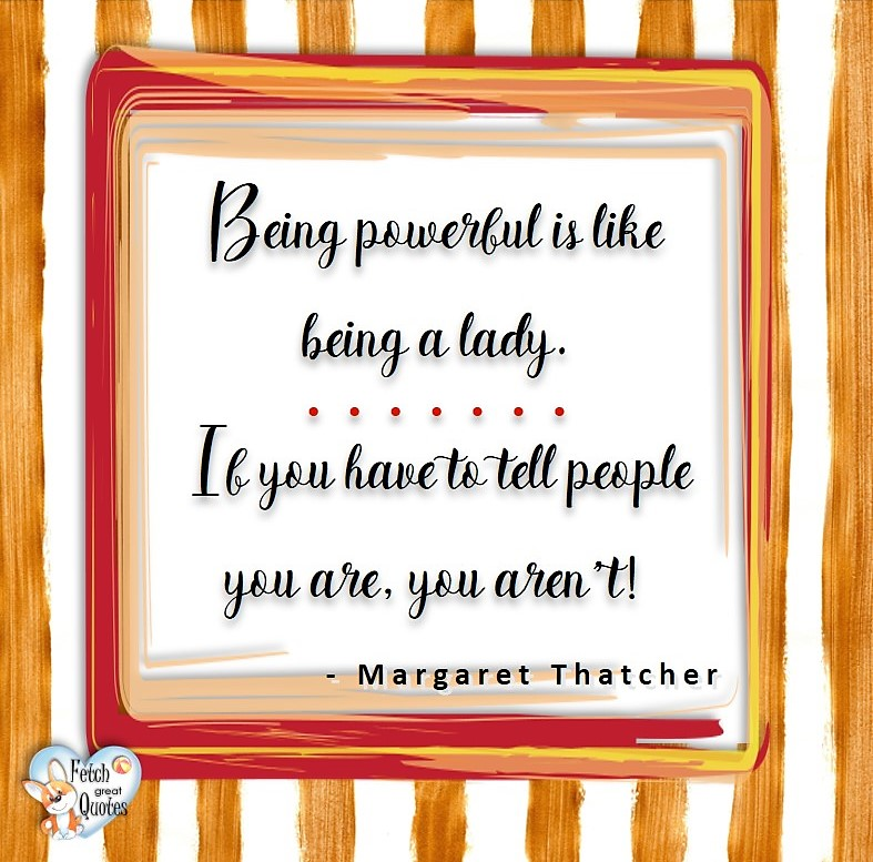 Being powerful is like being a lady. It you have to tell people you are, you aren't! - Margaret Thatcher, Leadership quotes, illustrated leadership quote, leadership photo quote