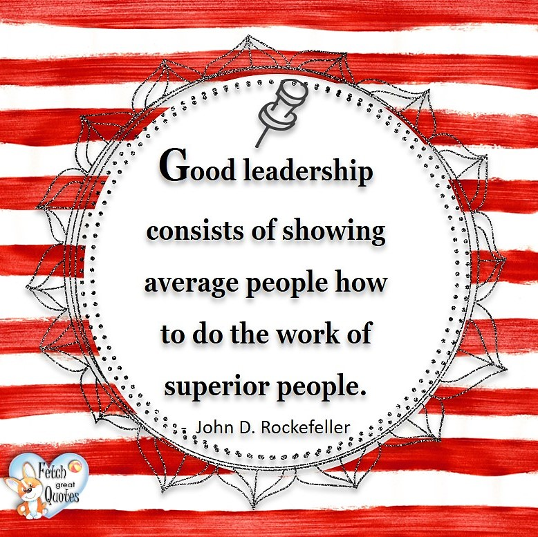 Good leadership consists of showing average people how to do the work of superior people. - John D Rockerfeller, Leadership quotes, illustrated leadership quote, leadership photo quote
