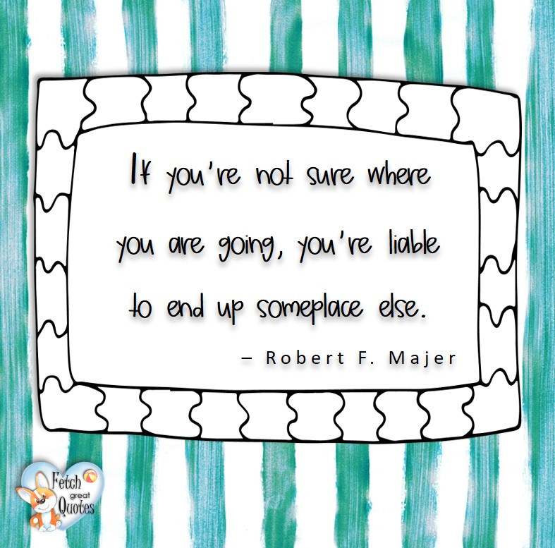 If you're not sure where you are going, you're liable to end up someplace else. -Robert F Majer, Leadership quotes, illustrated leadership quote, leadership photo quote