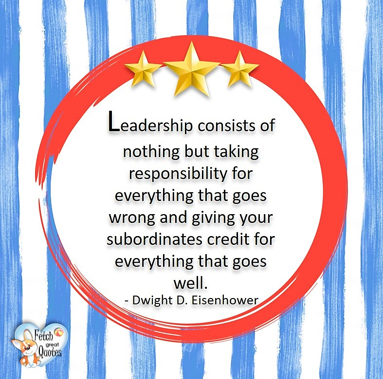 Leadership consists of nothing but taking responsibility for everything that goes wrong and giving your subordinates credit for everything that goes well. - Dwight D. Eisenhower, Leadership quotes, illustrated leadership quote, leadership photo quote
