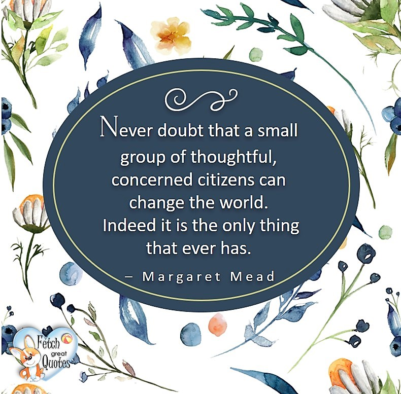 Never doubt that a small group of thoughtful,concerned citizens can change the world. Indeed it is the only thing that ever has.- Margaret Mead, Leadership quotes, illustrated leadership quote, leadership photo quote