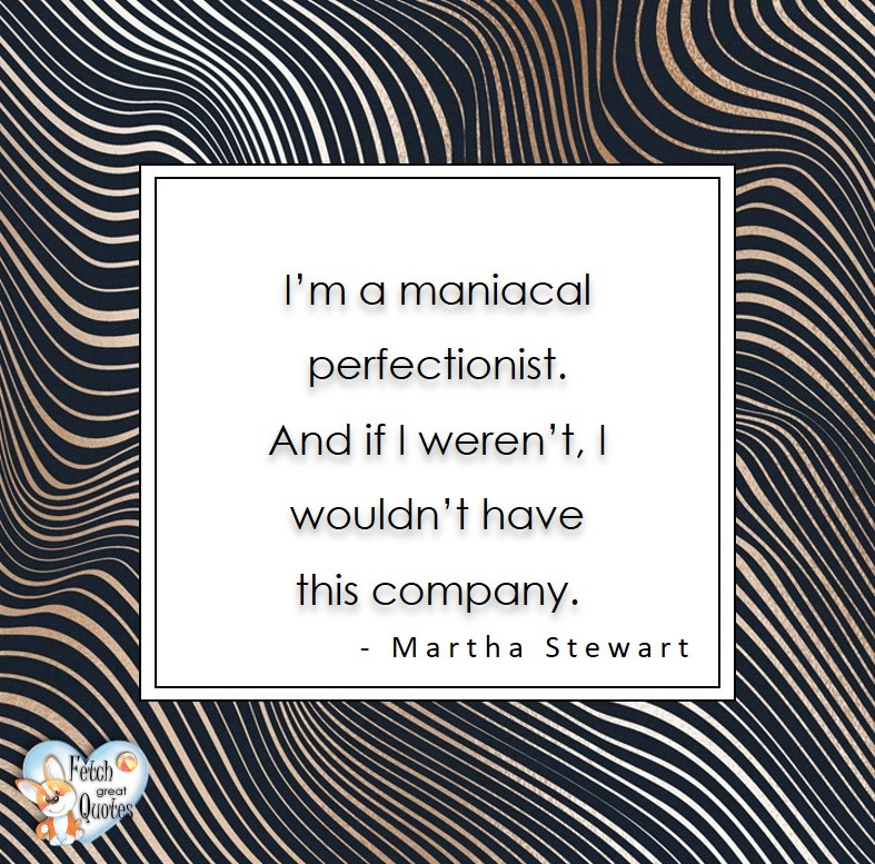 I'm a maniacal perfectionist. And if I weren't, I wouldn't have this company. - Martha Stewart, Leadership quotes, illustrated leadership quote, leadership photo quote