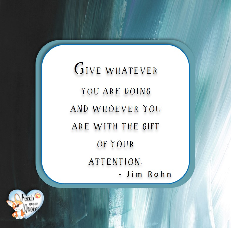 Give whatever you are doing and whoever you are with the gift of your attention. - Jim Rohn, Leadership quotes, illustrated leadership quote, leadership photo quote
