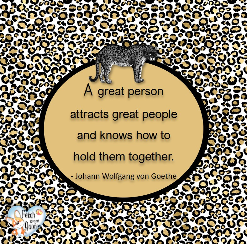 A great person attracts great people and know how to hold them together. - Johann Wolfgang von Goethe, Leadership quotes, illustrated leadership quote, leadership photo quote