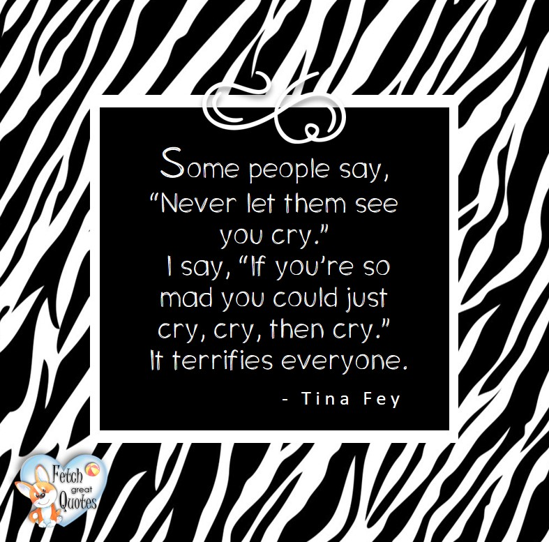 "Some people say, ""Never let them see you cry."" I say, ""If your so mad you could just cry, then cry."" It terrifies everyone. - Tina Fey, Leadership quotes, illustrated leadership quote, leadership photo quote"