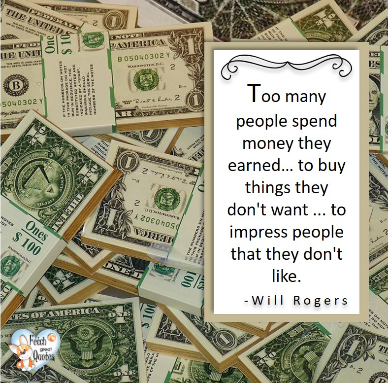Too many people spend money they earned ... to buy things they don't want ... to impress people they don't like. - Will Rogers, Money quotes, Favorite Money and finance quotes, wise quotes about money, financial wisdom, motivational money quotes