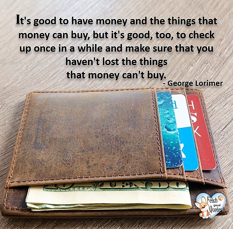It's good to have money and the things that money can buy, but it's good, too, to check up once in a while and make sure that you haven't lost the things that money can't buy. - George Lorimer, Money quotes, Favorite Money and finance quotes, wise quotes about money, financial wisdom, motivational money quotes