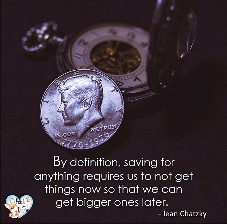 By definition, saving for anything requires us to not get things now so that we can get bigger ones later. - Jean Chatzky, Money quotes, Favorite Money and finance quotes, wise quotes about money, financial wisdom, motivational money quotes