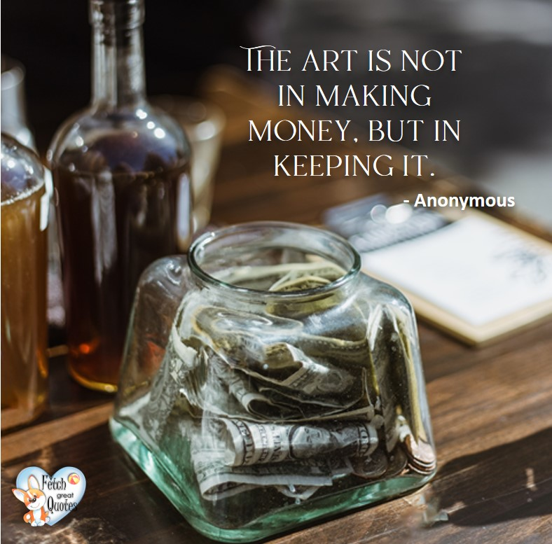 The art is not in making money, but in keeping it. - Anonymous, Money quotes, Favorite Money and finance quotes, wise quotes about money, financial wisdom, motivational money quotes
