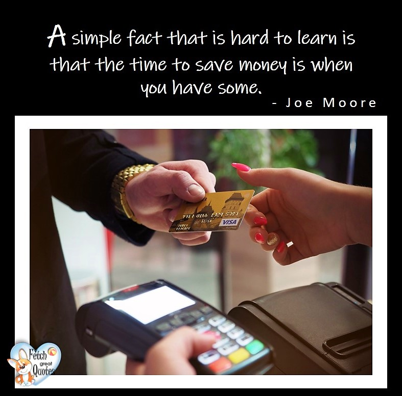 A simple fact that is hard to learn is that the time to save money is when you have some. - Joe Moore, Money quotes, Favorite Money and finance quotes, wise quotes about money, financial wisdom, motivational money quotes
