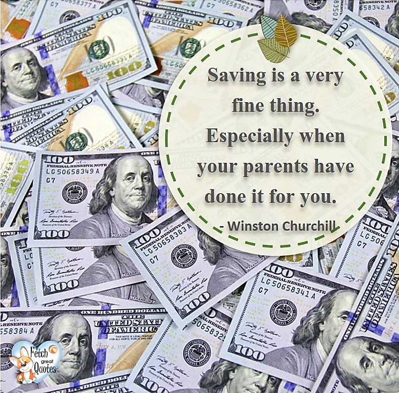 Saving is a very fine thing. Especially when your parents have done it for you. - Winston Churchill, Money quotes, Favorite Money and finance quotes, wise quotes about money, financial wisdom, motivational money quotes