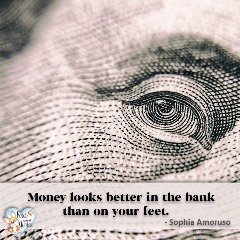 Money looks better in the bank than on your feet. - Sophia Amoruso, Money quotes, Favorite Money and finance quotes, wise quotes about money, financial wisdom, motivational money quotes