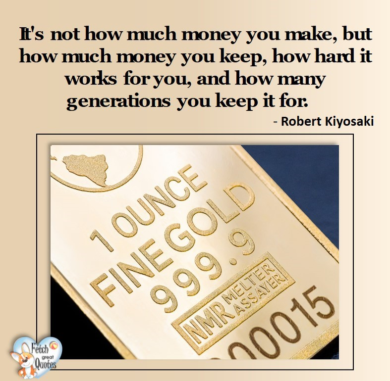 It's not how much money you make, but how much money you keep, how hard it works for you, and how may generations you keep it for. - Robert Kiyosaki, Money quotes, Favorite Money and finance quotes, wise quotes about money, financial wisdom, motivational money quotes