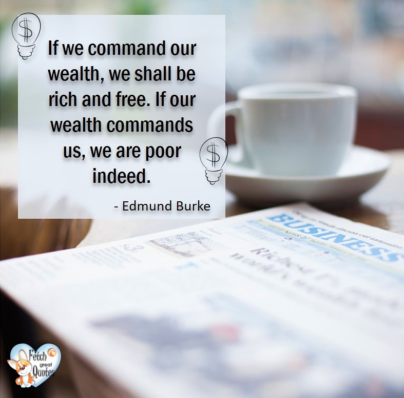 If we command our wealth, we shall be rich and free. If our wealth command us, we are poor indeed. - Edmund Burke, Money quotes, Favorite Money and finance quotes, wise quotes about money, financial wisdom, motivational money quotes