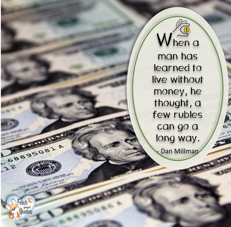 When a man has learned to live without money, he thought, a few rubles can go a long way. - Dan Millman, Money quotes, Favorite Money and finance quotes, wise quotes about money, financial wisdom, motivational money quotes