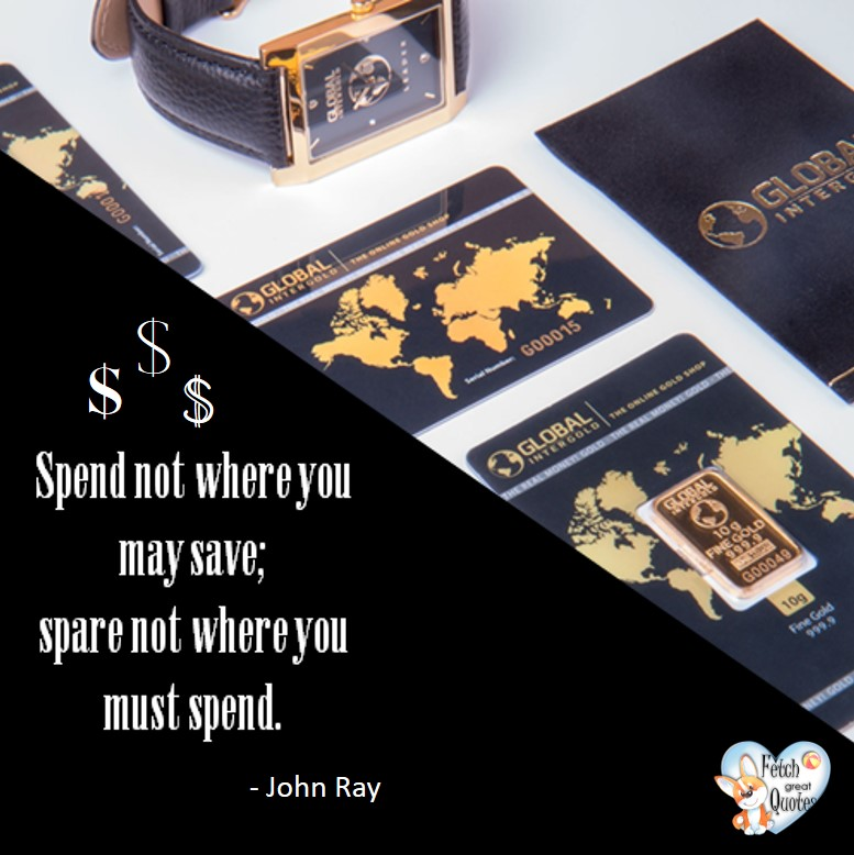 Spend not where you may save; spare not where you must spend. - John Ray, Money quotes, Favorite Money and finance quotes, wise quotes about money, financial wisdom, motivational money quotes