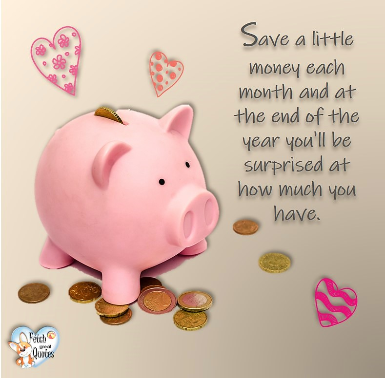 Save a little money each month and at the end of the year you'll be surprised at how much you have. , Money quotes, Favorite Money and finance quotes, wise quotes about money, financial wisdom, motivational money quotes