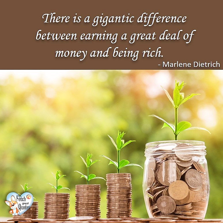 There is gigantic difference between earning a great deal of money and being rich. - Marlene Dietrich, Money quotes, Favorite Money and finance quotes, wise quotes about money, financial wisdom, motivational money quotes