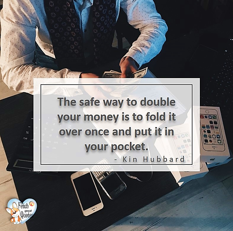 The safe way to double your money is to fold it over once and put it in your pocket. - Kin Hubbard, Money quotes, Favorite Money and finance quotes, wise quotes about money, financial wisdom, motivational money quotes
