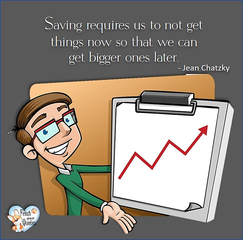 Saving requires us to not get things now so that we can get bigger ones later. - Jean Chatzky, Money quotes, Favorite Money and finance quotes, wise quotes about money, financial wisdom, motivational money quotes