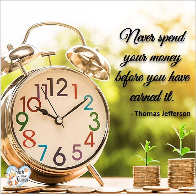 Never spend your money before you have earned it. - Thomas Jefferson, Money quotes, Favorite Money and finance quotes, wise quotes about money, financial wisdom, motivational money quotes