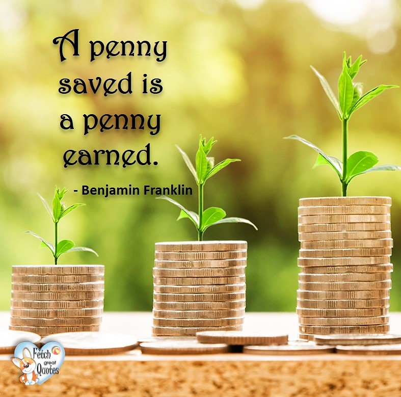 A penny saved is a penny earned. - Benjamin Franklin, Money quotes, Favorite Money and finance quotes, wise quotes about money, financial wisdom, motivational money quotes