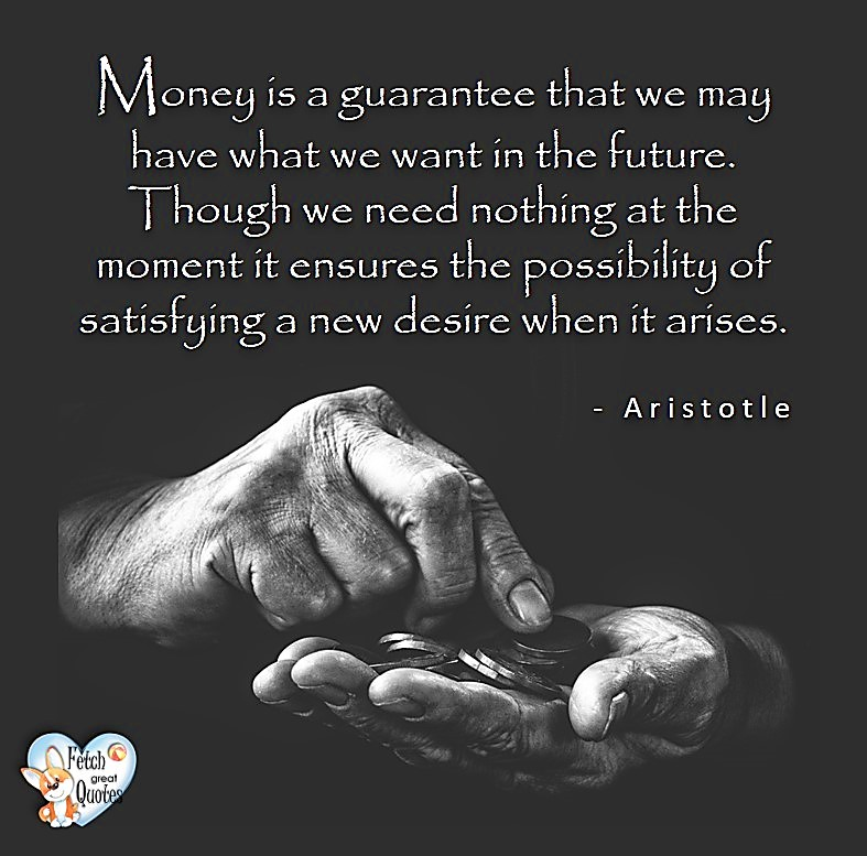 Money is a guarantee that we may have what we want in the future. Though we need nothing at the moment it ensures the possibility of satisfying a new desire when it arises. - Aristotle, Money quotes, Favorite Money and finance quotes, wise quotes about money, financial wisdom, motivational money quotes