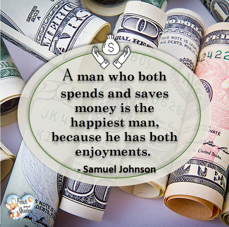 A man who both spends and saves money is the happiest man, because he has both enjoyments. -Samuel Johnson, Money quotes, Favorite Money and finance quotes, wise quotes about money, financial wisdom, motivational money quotes