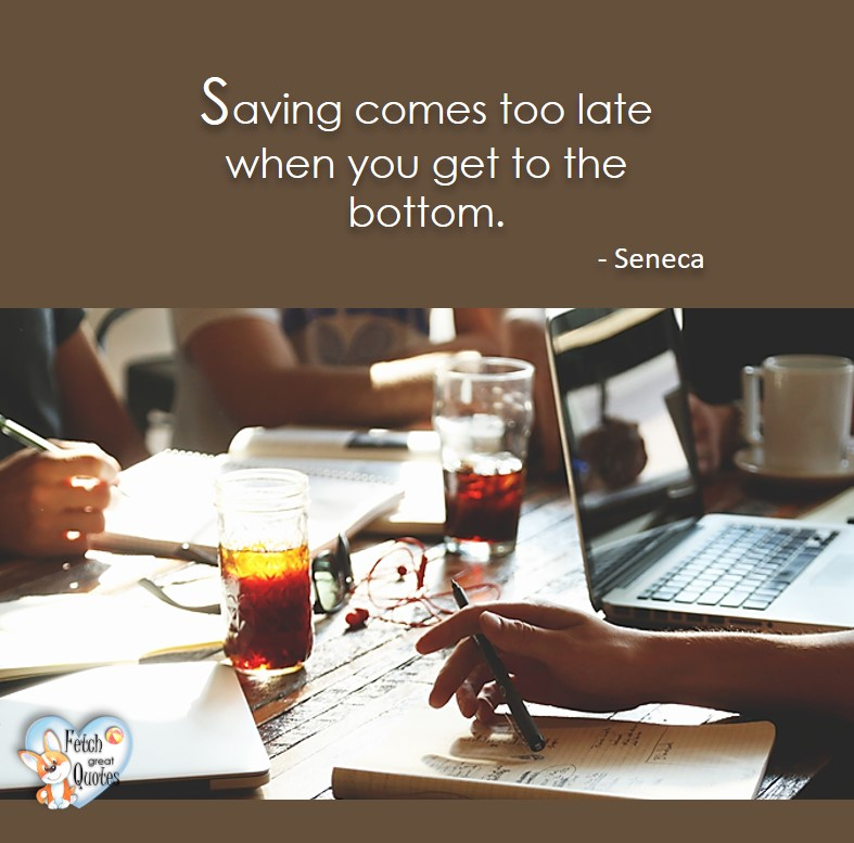 Saving come to late when you get to the bottom. - Seneca, Money quotes, Favorite Money and finance quotes, wise quotes about money, financial wisdom, motivational money quotes