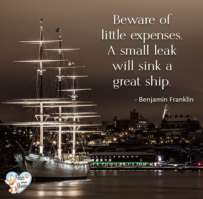 Beware of little expenses. A small leak will sink a great ship. - Benjamin Franklin, Money quotes, Favorite Money and finance quotes, wise quotes about money, financial wisdom, motivational money quotes