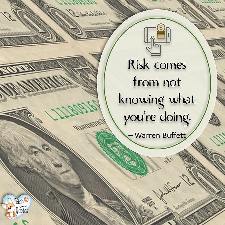 Risk comes from not knowing what you're doing. -Warren Buffett, Money quotes, Favorite Money and finance quotes, wise quotes about money, financial wisdom, motivational money quotes