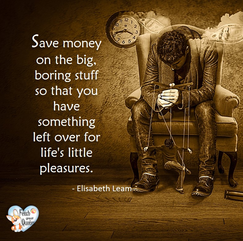 Save money on the big stuff so that you have something left over for life's little pleasures. - Elisabeth Leam, Money quotes, Favorite Money and finance quotes, wise quotes about money, financial wisdom, motivational money quotes