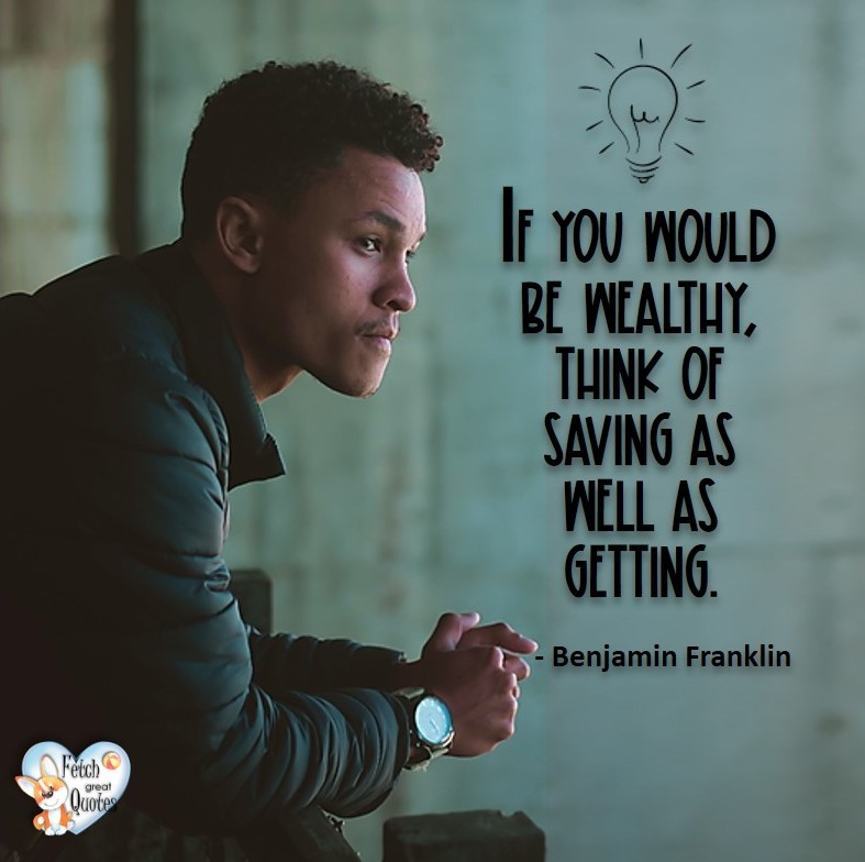 If you would be wealthy, think of saving as well as getting. - Benjamin Franklin, Money quotes, Favorite Money and finance quotes, wise quotes about money, financial wisdom, motivational money quotes