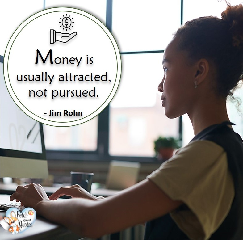 Money is usually attracted, not pursued. -Jim Rohn, Money quotes, Favorite Money and finance quotes, wise quotes about money, financial wisdom, motivational money quotes