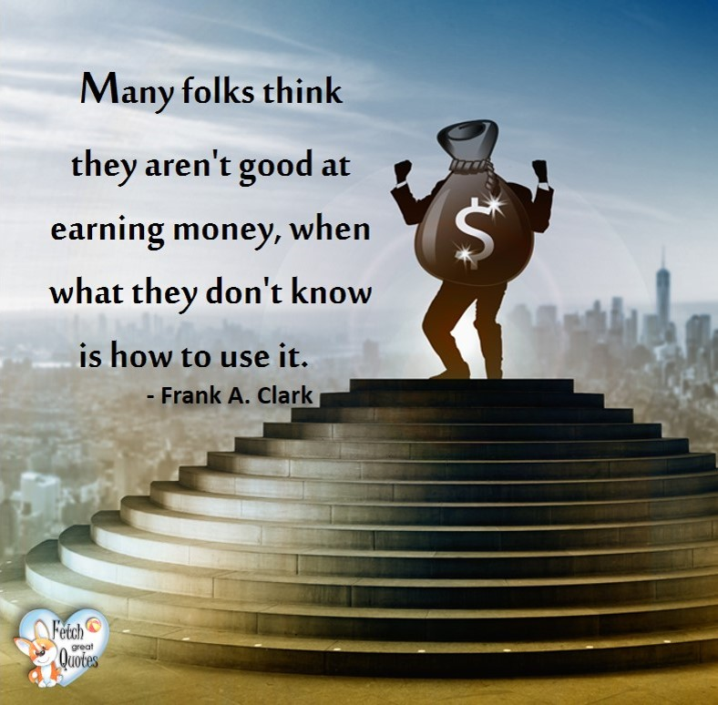 Many folks thin they aren't good at earning money, when what they don't know is how to use it. - Frank A. Clark, Money quotes, Favorite Money and finance quotes, wise quotes about money, financial wisdom, motivational money quotes