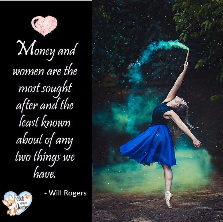 Money and women are the most sought after and the least known about of any two things we have. - Will Rogers, Money quotes, Favorite Money and finance quotes, wise quotes about money, financial wisdom, motivational money quotes