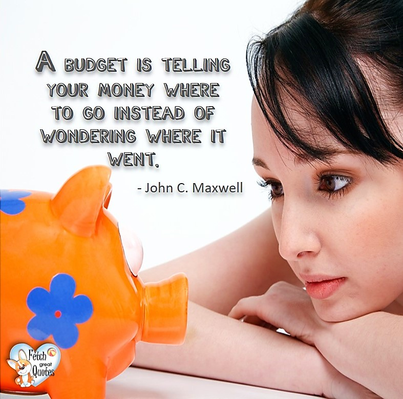 A budget is telling your money where to go instead of wondering where it went. - John C Maxwell, Money quotes, Favorite Money and finance quotes, wise quotes about money, financial wisdom, motivational money quotes