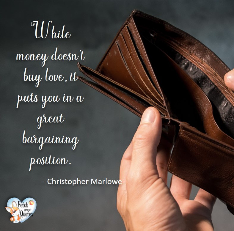 While money doesn't buy love, it puts you in a great bargaining position. - Christopher Marlowe, Money quotes, Favorite Money and finance quotes, wise quotes about money, financial wisdom, motivational money quotes