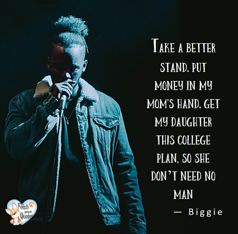 Take a better stand. Put money in mom'd hand. Get my daughter this college plan, so she don't need no man.- Biggie, Money quotes, Favorite Money and finance quotes, wise quotes about money, financial wisdom, motivational money quotes