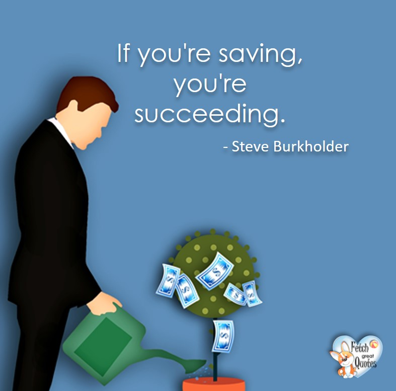 If you're saving, you're succeeding. -Steve Burkholder, Money quotes, Favorite Money and finance quotes, wise quotes about money, financial wisdom, motivational money quotes