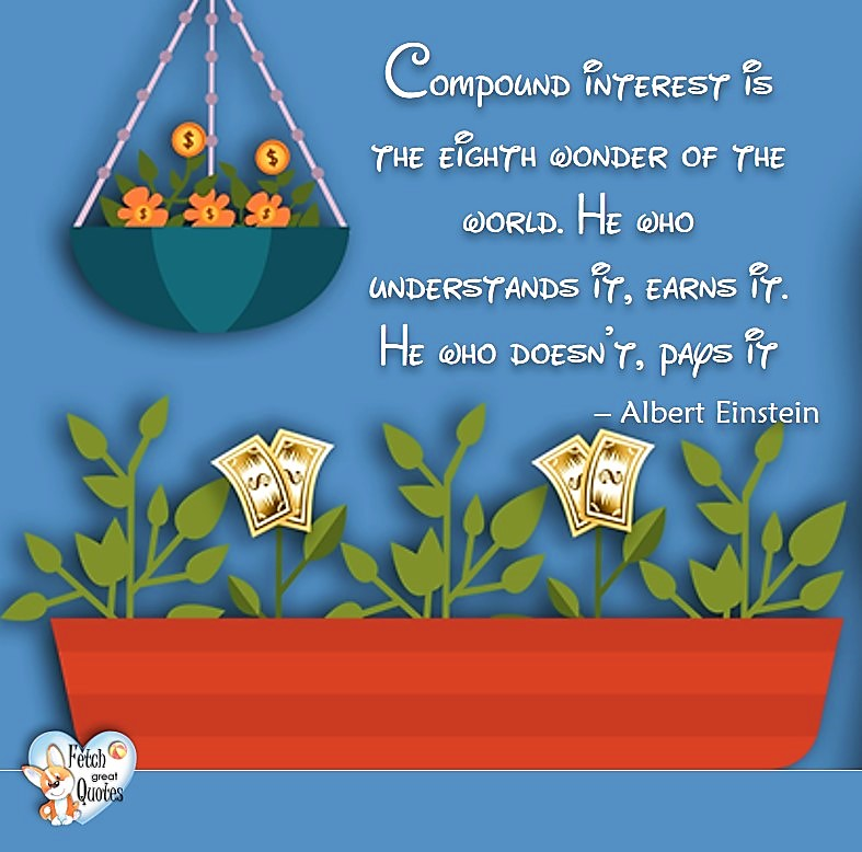 Compound interest is the eight wonder of the world. He who understands it, earns it. He who doesn't, pays it. -Albert Einstein, Money quotes, Favorite Money and finance quotes, wise quotes about money, financial wisdom, motivational money quotes