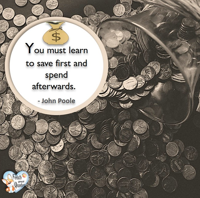 You must learn to save fist and spend afterwards. - John Poole, Money quotes, Favorite Money and finance quotes, wise quotes about money, financial wisdom, motivational money quotes