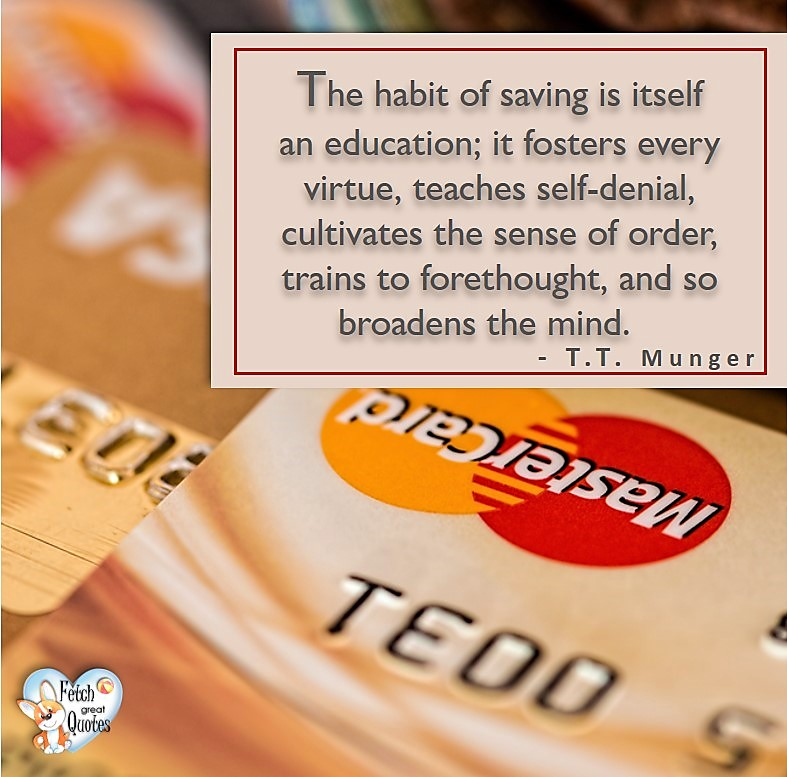 The habit of saving is itself an education; if fosters every virtue, teaches self-denial, cultivates the sense of order, trains to forethought, and so broadens the mind. - T T Munger, Money quotes, Favorite Money and finance quotes, wise quotes about money, financial wisdom, motivational money quotes