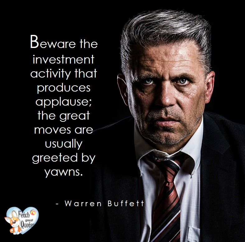 Beware the investment activity that produces applause; the great moves are usually greeted with yawns. - Warren Buffett quotes, Talking about money and investing, Warren Buffett quotes, Warren Buffett quote photos, best investing quotes, investment wisdom, stimulate interest in money, finance, and investing