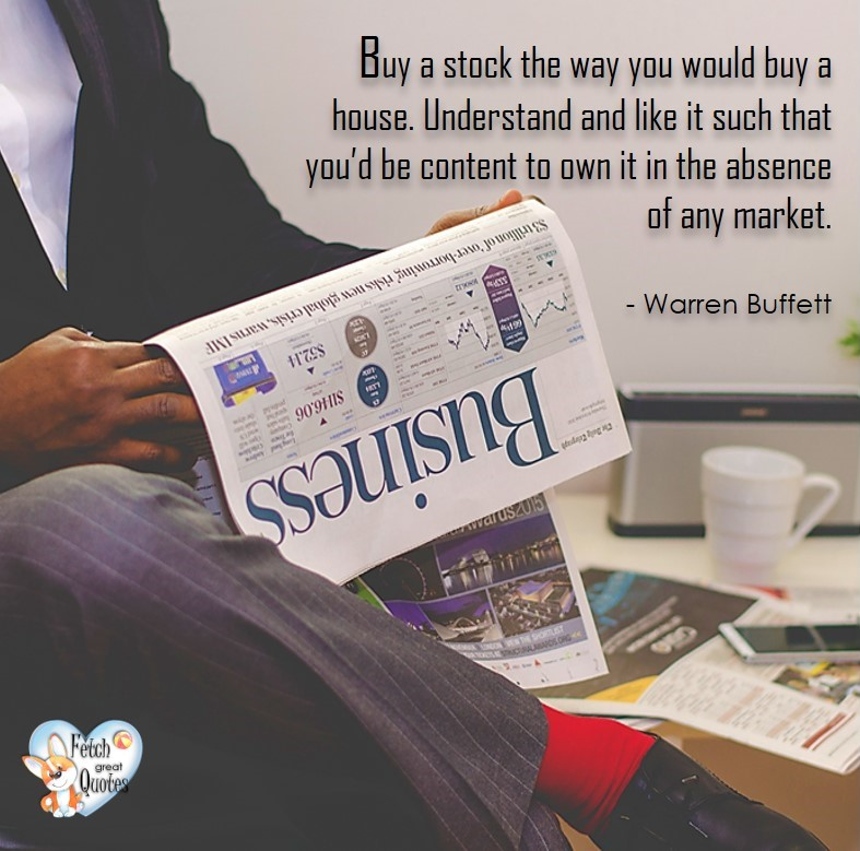 Buy a stock the way you would buy a house. Understand an like ti such that you'd be content to own it in the absence of any market. - Warren Buffett quotes, Talking about money and investing, Warren Buffett quotes, Warren Buffett quote photos, best investing quotes, investment wisdom, stimulate interest in money, finance, and investing